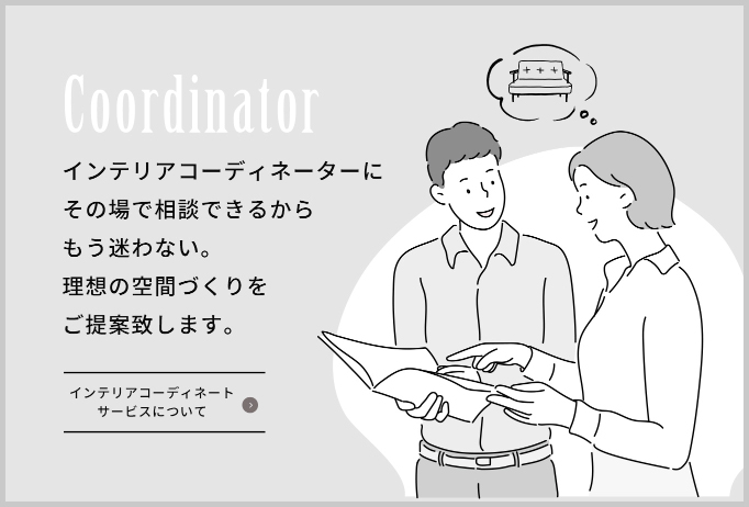 Coordinator インテリアコーディネーターにその場で相談できるからもう迷わない。理想の空間づくりをご提案致します。